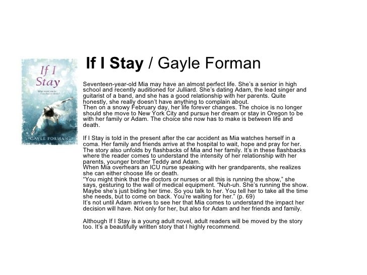 If I Stay  / Gayle Forman Seventeen-year-old Mia may have an almost perfect life. She's a senior in high school and recent...