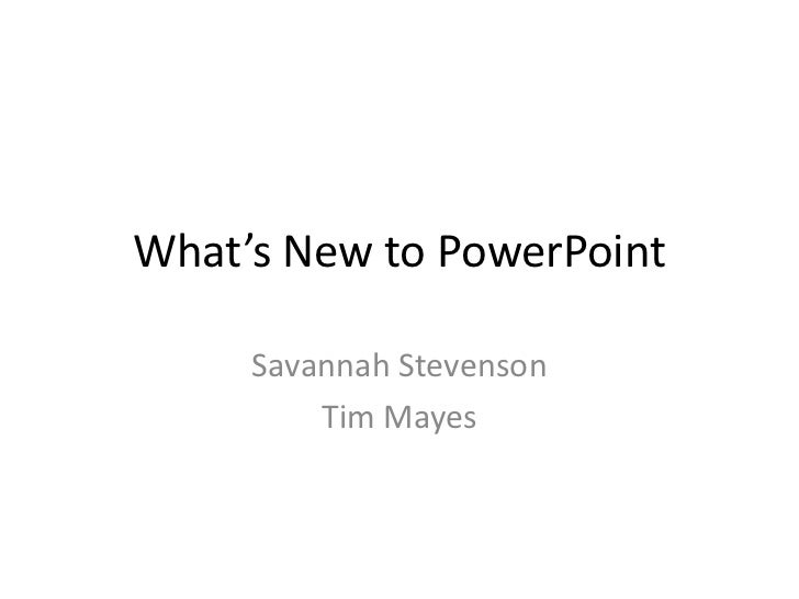 What's New to PowerPoint     Savannah Stevenson         Tim Mayes