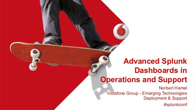 Advanced Splunk Dashboards in Operations and Support Norbert Hamel Vodafone Group - Emerging Technologies Deployment & Sup...