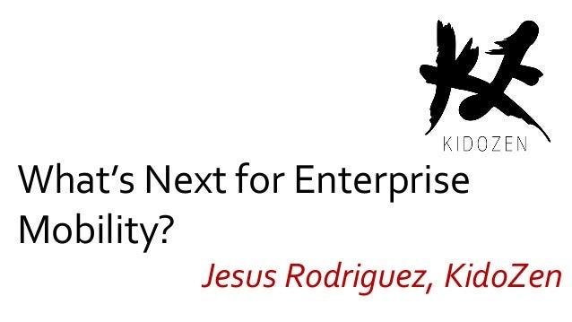 What's Next for Enterprise Mobility? Jesus Rodriguez, KidoZen
