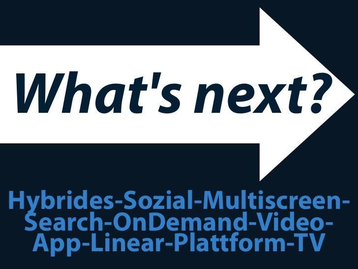 Whats next?Hybrides-Sozial-Multiscreen- Search-OnDemand-Video-  App-Linear-Plattform-TV