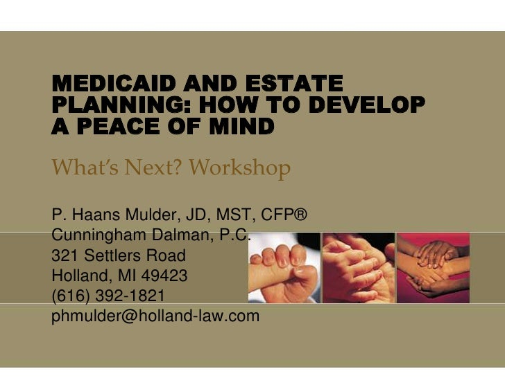 MEDICAID AND ESTATE PLANNING: HOW TO DEVELOP A PEACE OF MIND<br />What's Next? Workshop <br />P. Haans Mulder, JD, MST, CF...