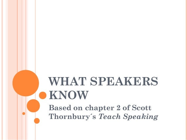 WHAT SPEAKERS KNOW Based on chapter 2 of Scott Thornbury´s Teach Speaking