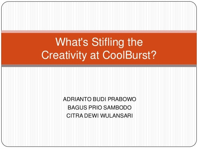 whats stifling creativity at coolburst What about the company (structure, features, policies, practices, reward system, culture, management style) is stifling creativity and supports creativity at coolburst.