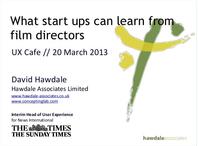 What start ups can learn fromfilm directorsUX&Cafe&//&20&March&2013David&HawdaleHawdale&Associates&Limited&www.hawdale4ass...