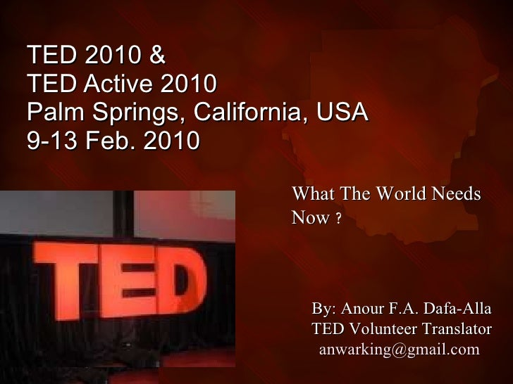 TED 2010 &  TED Active 2010 Palm Springs, California, USA  9-13 Feb. 2010 What The World Needs Now   ? By: Anour F.A. Dafa...
