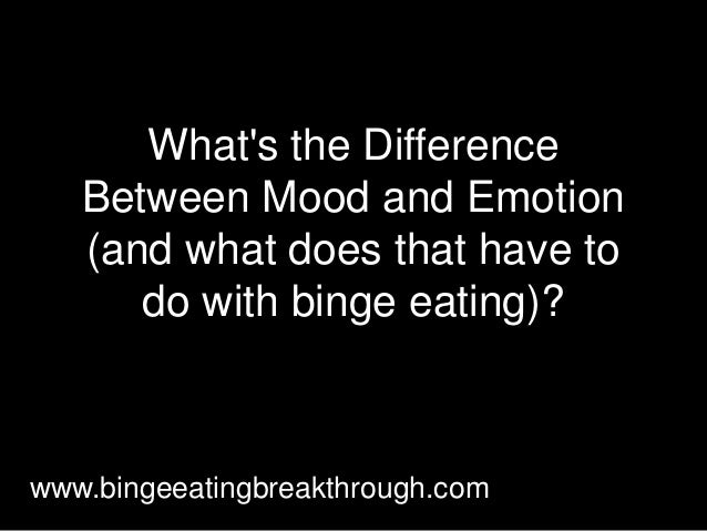 What's the Difference Between Mood and Emotion (and what does that have to do with binge eating)? www.bingeeatingbreakthro...