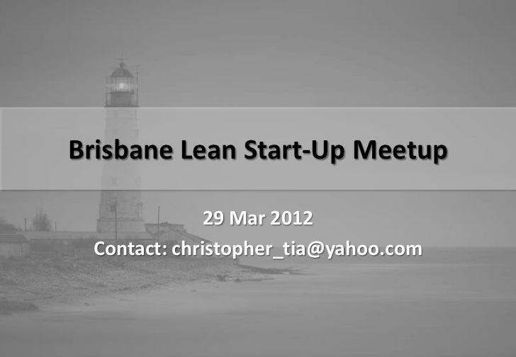 Brisbane Lean Start-Up Meetup              29 Mar 2012 Contact: christopher_tia@yahoo.com