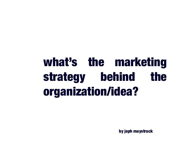 what's the marketing strategy behind the organization/idea? by jeph maystruck