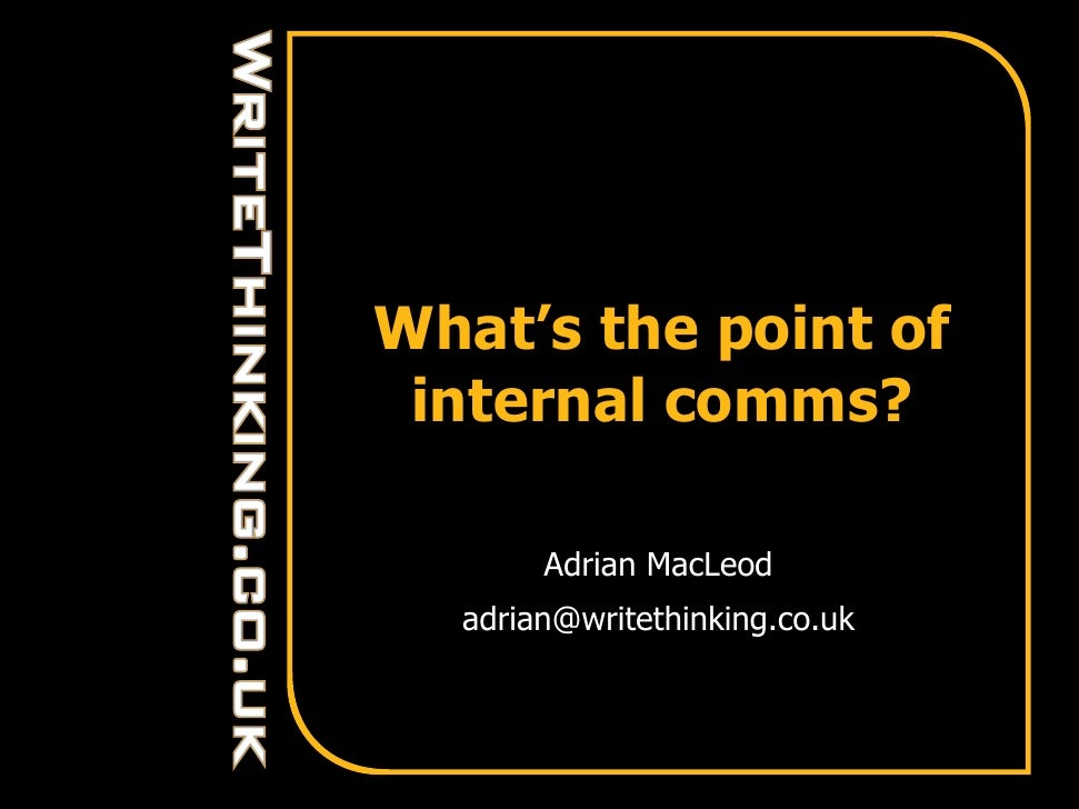 What's the point of  internal comms?         Adrian MacLeod   adrian@writethinking.co.uk
