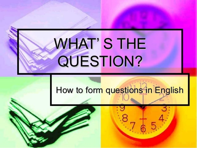 WHAT' S THEWHAT' S THE QUESTION?QUESTION? How to form questions in EnglishHow to form questions in English