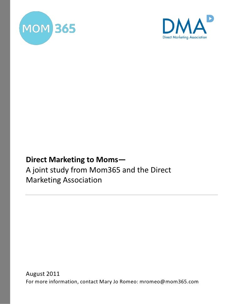 Direct Marketing to Moms—A joint study from Mom365 and the DirectMarketing AssociationAugust 2011For more information, con...
