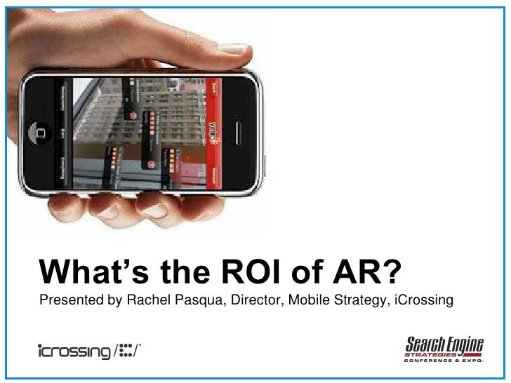 What's the ROI of AR? Presented by Rachel Pasqua, Director, Mobile Strategy, iCrossing