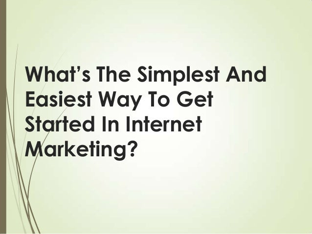 What's the simplest and easiest way to get started in internet marketing