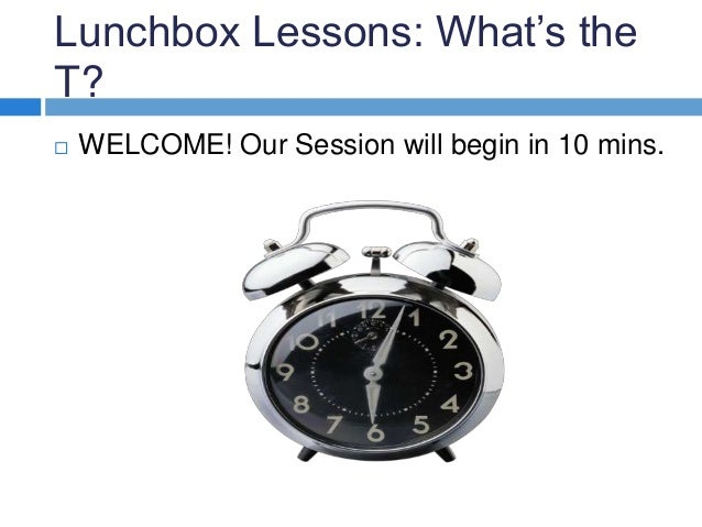 Lunchbox Lessons: What's the T?  WELCOME! Our Session will begin in 10 mins.