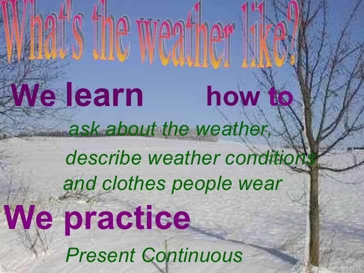 What's the weather like? We  learn how  to ask about the weather,  describe weather conditions and clothes people wear We ...