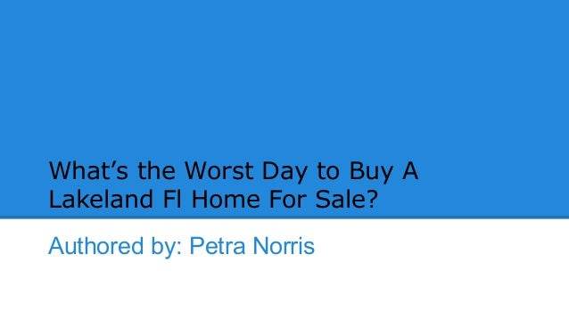 What's the Worst Day to Buy A Lakeland Fl Home For Sale? Authored by: Petra Norris