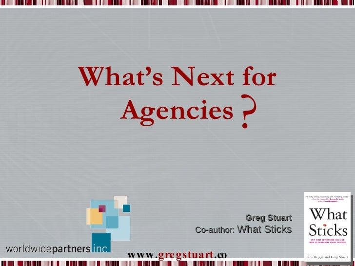 What's Next for Agencies ? Greg Stuart Co-author:  What Sticks