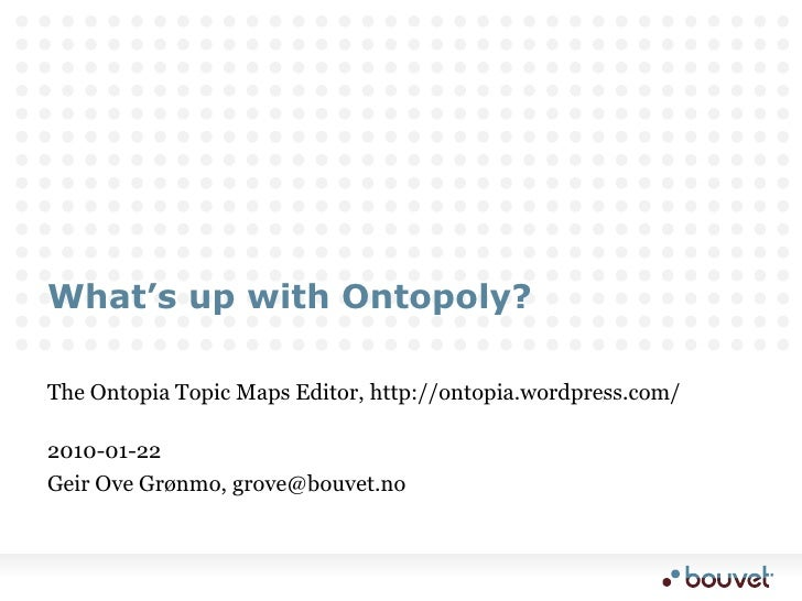 What's up with Ontopoly?<br />The Ontopia Topic Maps Editor, http://ontopia.wordpress.com/<br />2010-01-22<br />Geir Ove G...