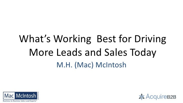 What's Working Best for Driving More Leads and Sales Today       M.H. (Mac) McIntosh         ©2012 M. H. McIntosh. All rig...