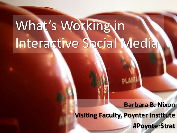 What's Working in Interactive Social Media<br />Barbara B. Nixon<br />Visiting Faculty, Poynter Institute<br />#PoynterStr...