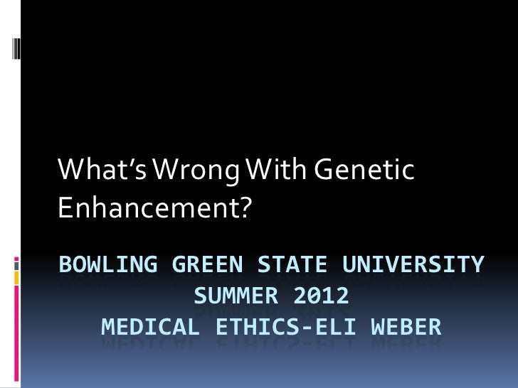 What's Wrong With GeneticEnhancement?BOWLING GREEN STATE UNIVERSITY          SUMMER 2012   MEDICAL ETHICS-ELI WEBER