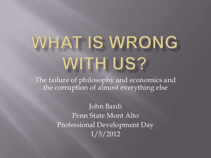 The failure of philosophy and economics and  the corruption of almost everything else                John Bardi           ...