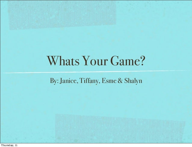 Whats Your Game?               By: Janice, Tiffany, Esme & ShalynThursday, 11