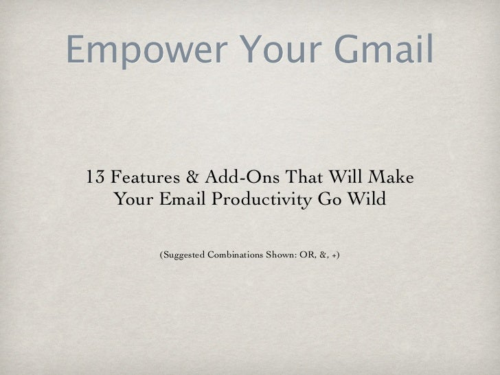 Empower Your Gmail 13 Features & Add-Ons That Will Make    Your Email Productivity Go Wild         (Suggested Combinations...