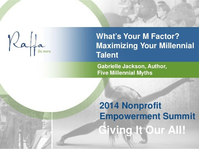 What's Your M Factor? Maximizing Your Millennial Talent Gabrielle Jackson, Author, Five Millennial Myths 2014 Nonprofit Em...