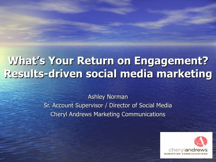 What's Your Return on Engagement? Results-driven social media marketing Ashley Norman Sr. Account Supervisor / Director of...