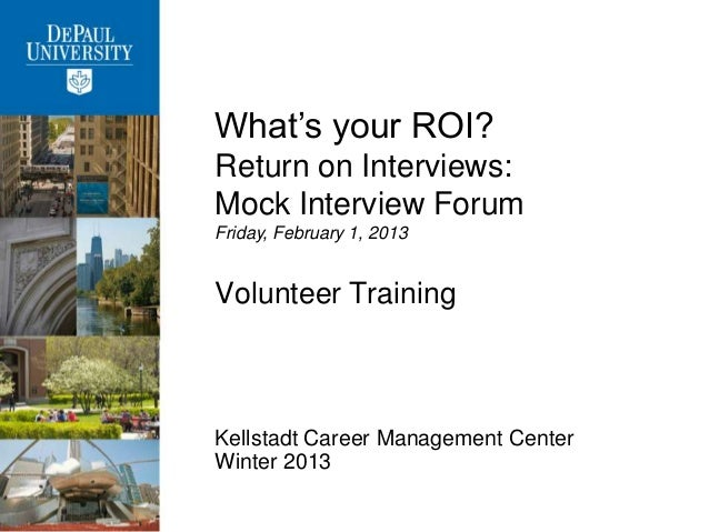 What's your ROI?Return on Interviews:Mock Interview ForumFriday, February 1, 2013Volunteer TrainingKellstadt Career Manage...
