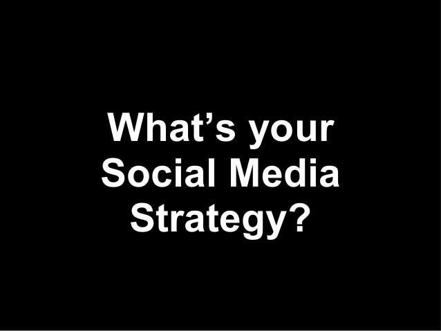 What's yourSocial Media Strategy?
