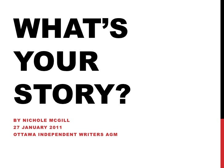 WHAT's YOUR STORY?<br />By Nichole mcgill<br />27 January 2011<br />Ottawa Independent Writers AGM<br />