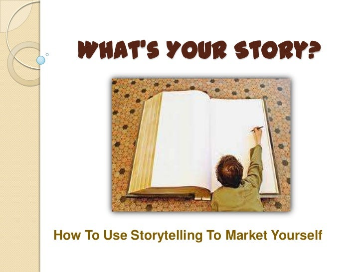 What's YOUR Story?How To Use Storytelling To Market Yourself