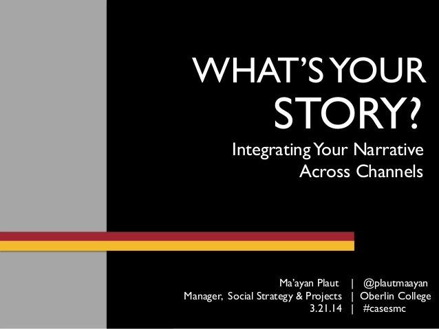 STORY? WHAT'SYOUR IntegratingYour Narrative Across Channels 3.21.14 | #casesmc Ma'ayan Plaut | @plautmaayan Manager, Socia...
