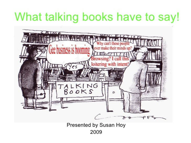 What talking books have to say! Presented by Susan Hoy 2009 Gee business is booming Why can't these people  ever make thei...