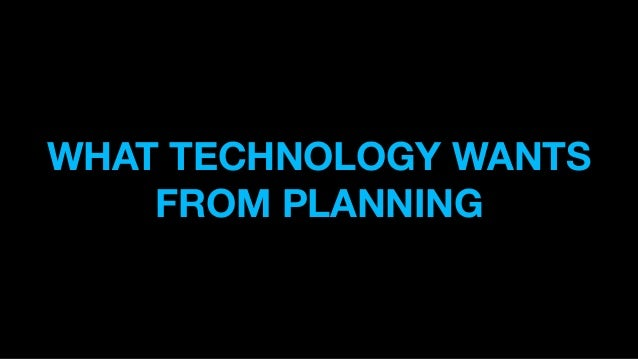 WHAT TECHNOLOGY WANTS FROM PLANNING