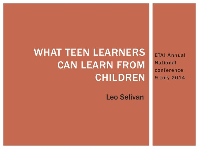 ETAI Annual National conference 9 July 2014 WHAT TEEN LEARNERS CAN LEARN FROM CHILDREN Leo Selivan