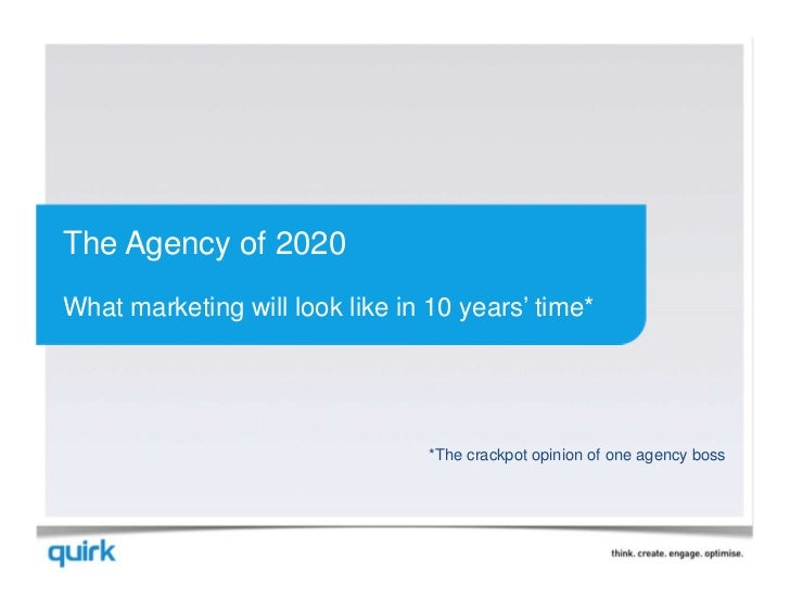 The Agency of 2020What marketing will look like in 10 years' time*                                 *The crackpot opinion o...