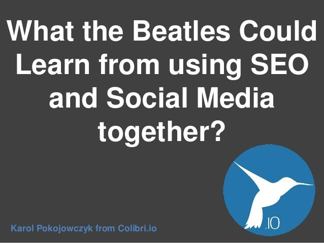 What the Beatles Could Learn from using SEO and Social Media together?  Karol Pokojowczyk from Colibri.io