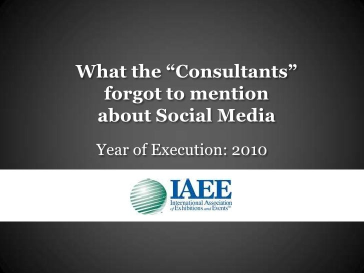 "What the ""Consultants""forgot to mention about Social Media <br />Year of Execution: 2010<br />"