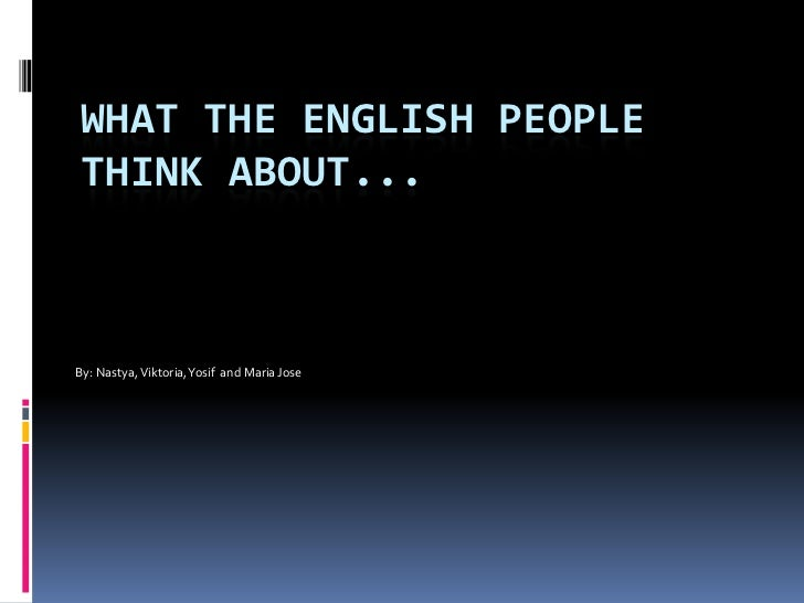 What the English people think about...<br />By: Nastya, Viktoria, Yosif  and Maria Jose<br />