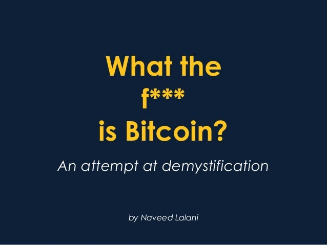 What the f*** is Bitcoin? An attempt at demystification by Naveed Lalani