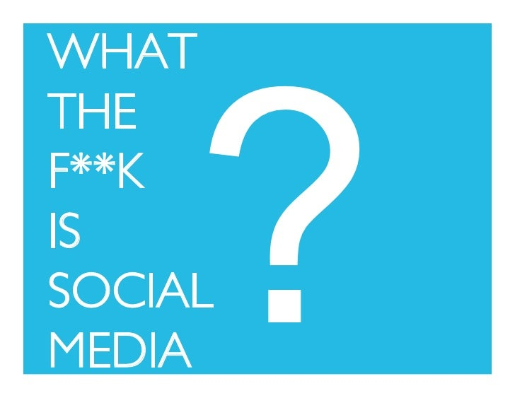 WHAT            ? THE  F**K  IS  SOCIAL  MEDIA