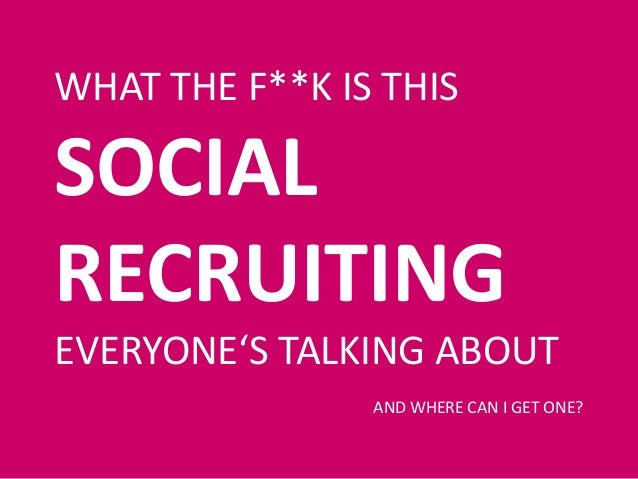 WHAT THE F**K IS THIS SOCIAL RECRUITING EVERYONE'S TALKING ABOUT AND WHERE CAN I GET ONE?