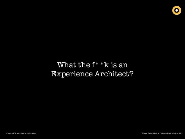 What the f**k is an Experience Architect?  What the f**k is an Experience Architect?  ¨© Justin Tauber, Head of Platforms,...