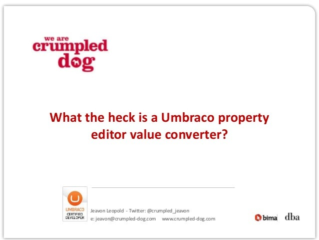 What the heck is a Umbraco property      editor value converter?      Jeavon Leopold - Twitter: @crumpled_jeavon      e: j...