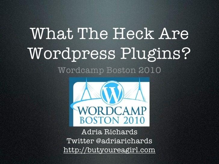 What The Heck Are Wordpress Plugins?    Wordcamp Boston 2010              Adria Richards      Twitter @adriarichards     h...