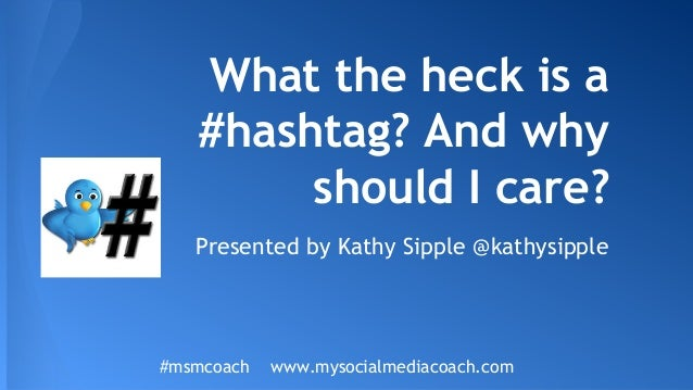 What the heck is a #hashtag? And why should I care? Presented by Kathy Sipple @kathysipple #msmcoach www.mysocialmediacoac...